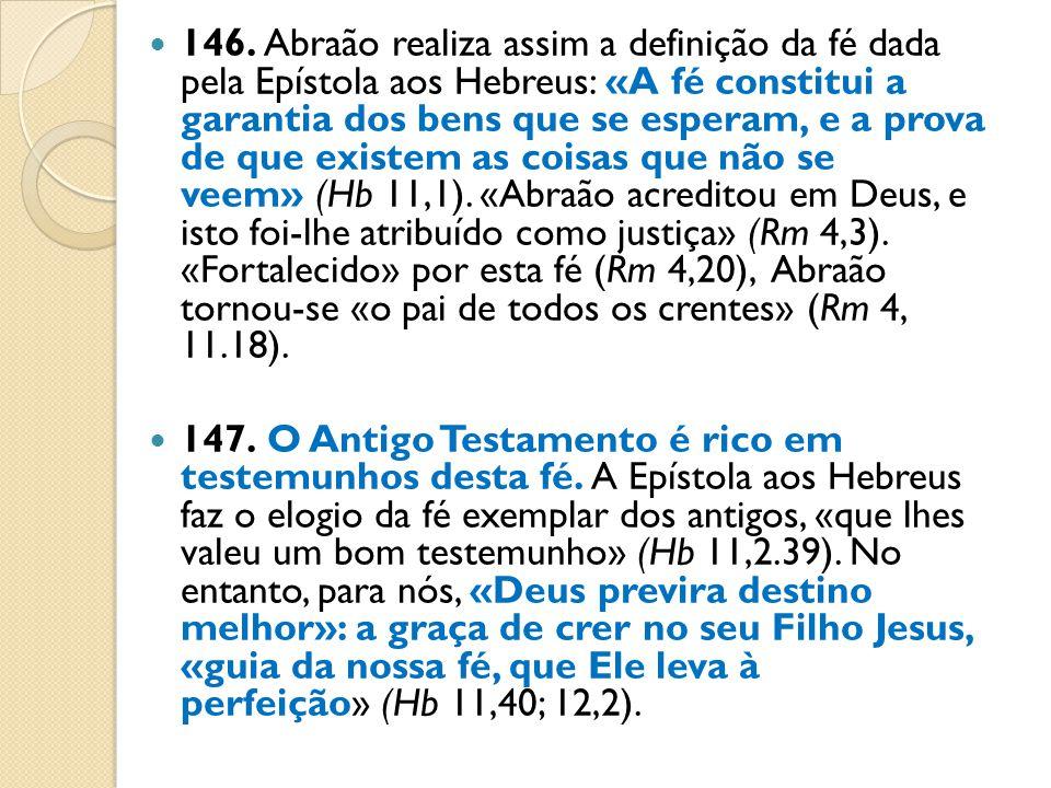 146. Abraão realiza assim a definição da fé dada pela Epístola aos Hebreus: «A fé constitui a garantia dos bens que se esperam, e a prova de que existem as coisas que não se veem» (Hb 11,1). «Abraão acreditou em Deus, e isto foi-lhe atribuído como justiça» (Rm 4,3). «Fortalecido» por esta fé (Rm 4,20), Abraão tornou-se «o pai de todos os crentes» (Rm 4, 11.18).