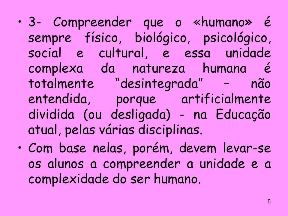 3- Compreender que o «humano» é sempre físico, biológico, psicológico, social e cultural, e essa unidade complexa da natureza humana é totalmente desintegrada – não entendida, porque artificialmente dividida (ou desligada) - na Educação atual, pelas várias disciplinas.