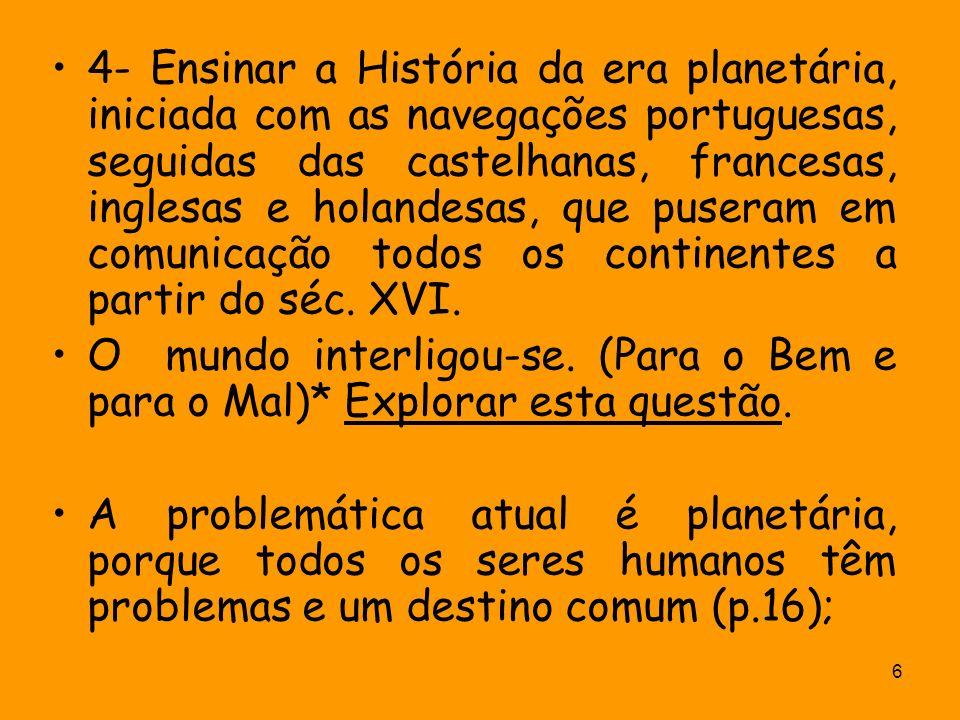 4- Ensinar a História da era planetária, iniciada com as navegações portuguesas, seguidas das castelhanas, francesas, inglesas e holandesas, que puseram em comunicação todos os continentes a partir do séc. XVI.