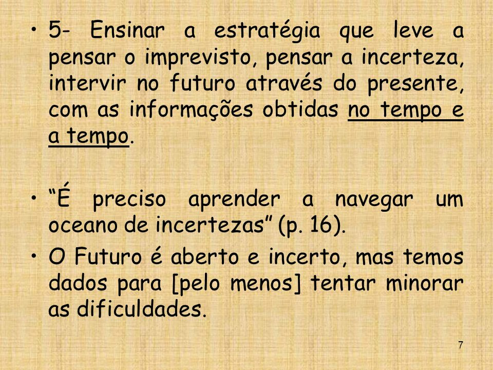 5- Ensinar a estratégia que leve a pensar o imprevisto, pensar a incerteza, intervir no futuro através do presente, com as informações obtidas no tempo e a tempo.