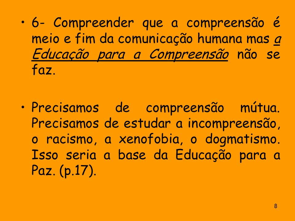 6- Compreender que a compreensão é meio e fim da comunicação humana mas a Educação para a Compreensão não se faz.