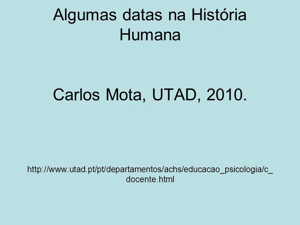 Algumas datas na História Humana Carlos Mota, UTAD, 2010. http://www