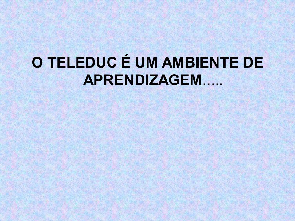 O TELEDUC É UM AMBIENTE DE APRENDIZAGEM…..