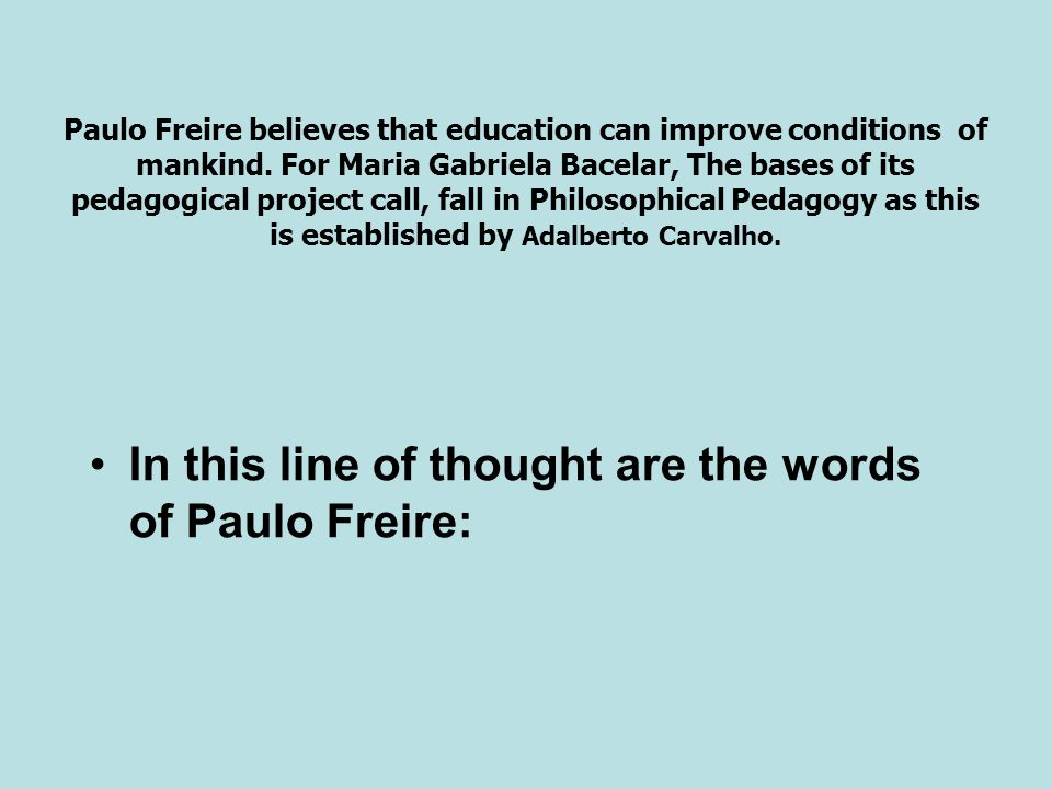 In this line of thought are the words of Paulo Freire: