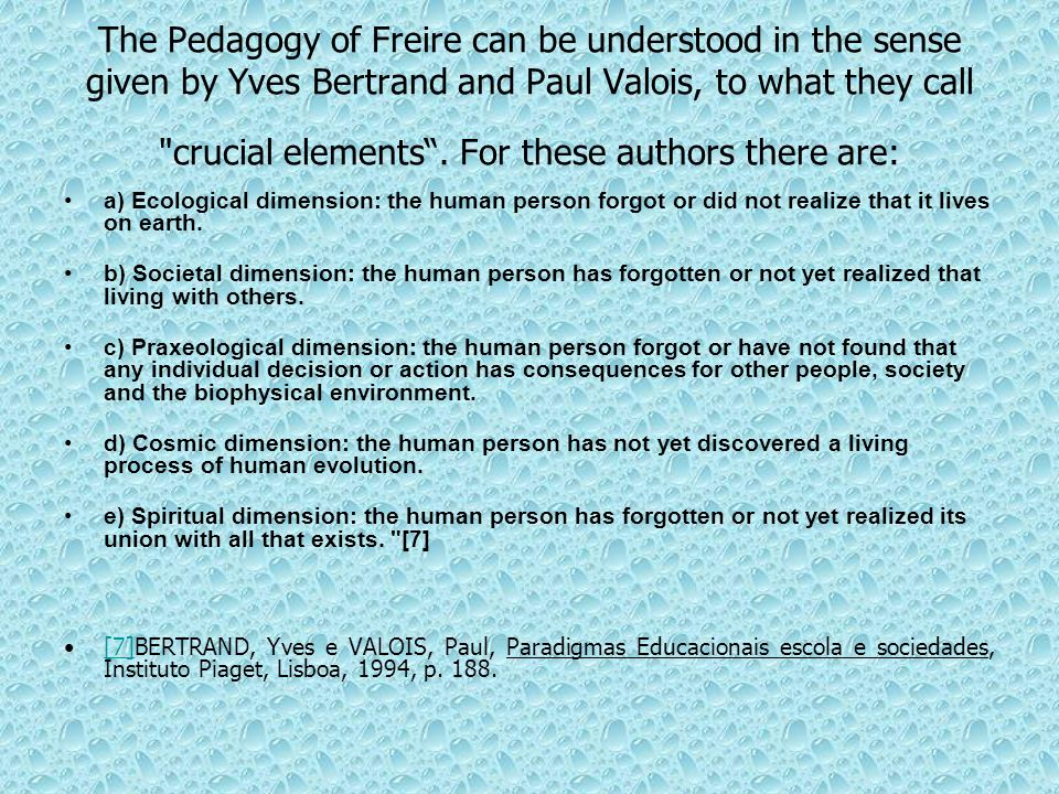 The Pedagogy of Freire can be understood in the sense given by Yves Bertrand and Paul Valois, to what they call crucial elements . For these authors there are: