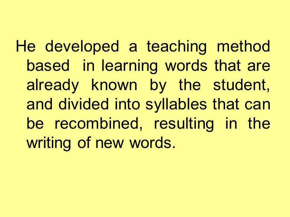 He developed a teaching method based in learning words that are already known by the student, and divided into syllables that can be recombined, resulting in the writing of new words.