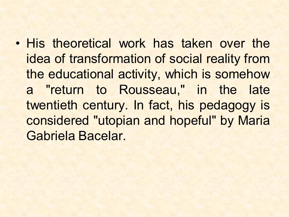 His theoretical work has taken over the idea of transformation of social reality from the educational activity, which is somehow a return to Rousseau, in the late twentieth century.