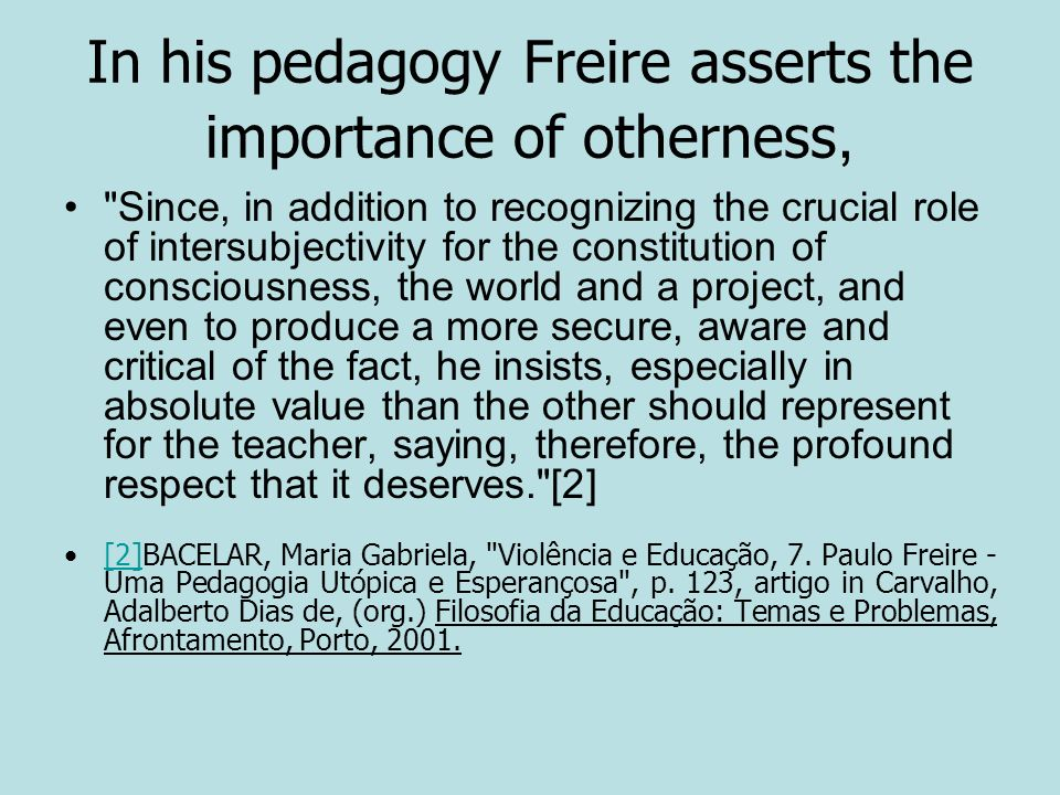 In his pedagogy Freire asserts the importance of otherness,