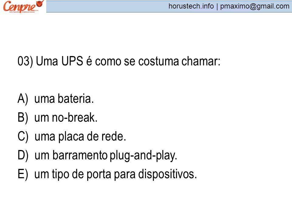 03) Uma UPS é como se costuma chamar: A) uma bateria. B) um no-break.