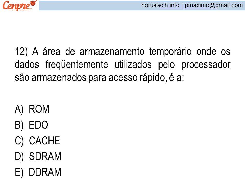 12) A área de armazenamento temporário onde os dados freqüentemente utilizados pelo processador são armazenados para acesso rápido, é a: