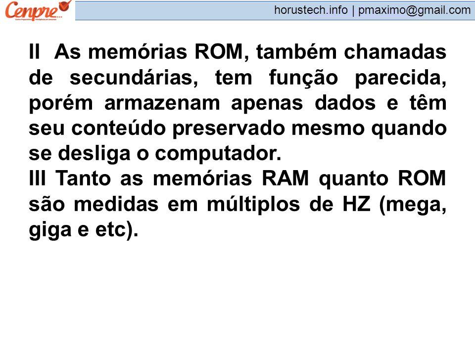 II As memórias ROM, também chamadas de secundárias, tem função parecida, porém armazenam apenas dados e têm seu conteúdo preservado mesmo quando se desliga o computador.