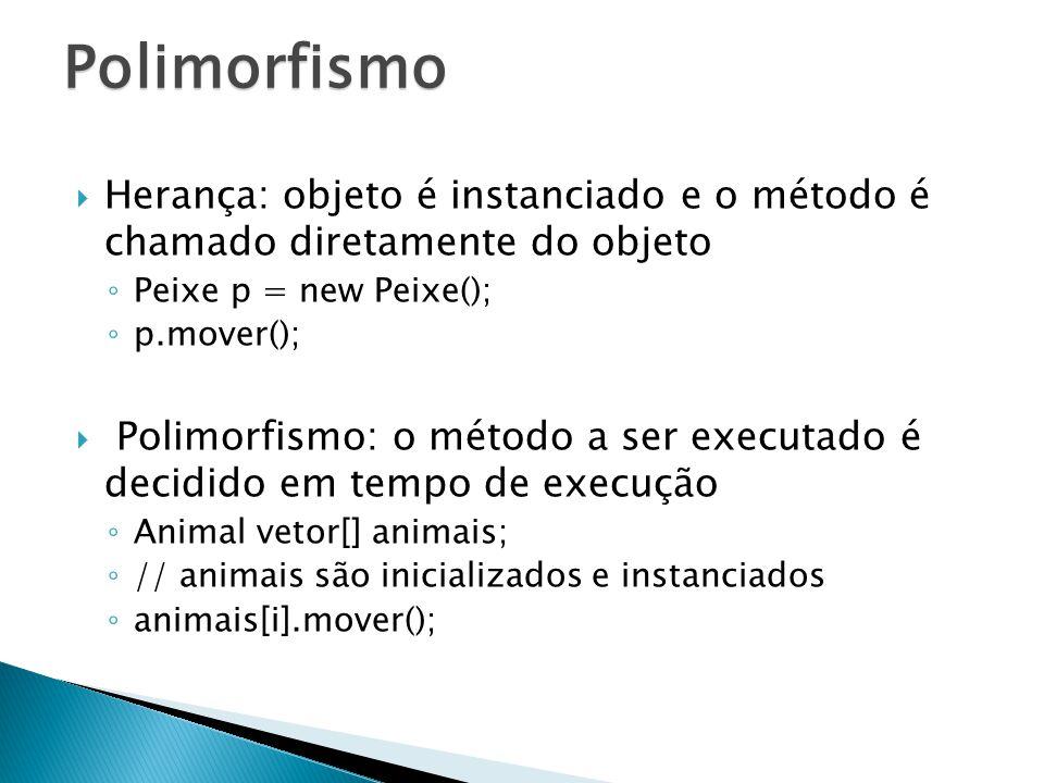Polimorfismo Herança: objeto é instanciado e o método é chamado diretamente do objeto. Peixe p = new Peixe();