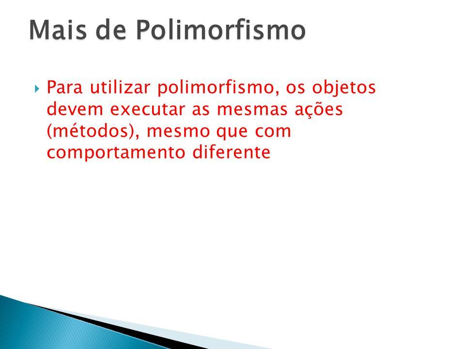 Mais de Polimorfismo Para utilizar polimorfismo, os objetos devem executar as mesmas ações (métodos), mesmo que com comportamento diferente.