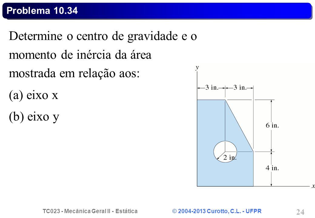 Problema 10.34 Determine o centro de gravidade e o momento de inércia da área mostrada em relação aos: