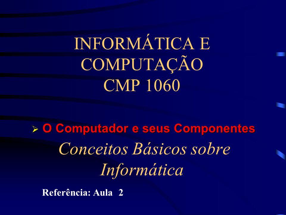 INFORMÁTICA E COMPUTAÇÃO CMP 1060 Conceitos Básicos sobre Informática