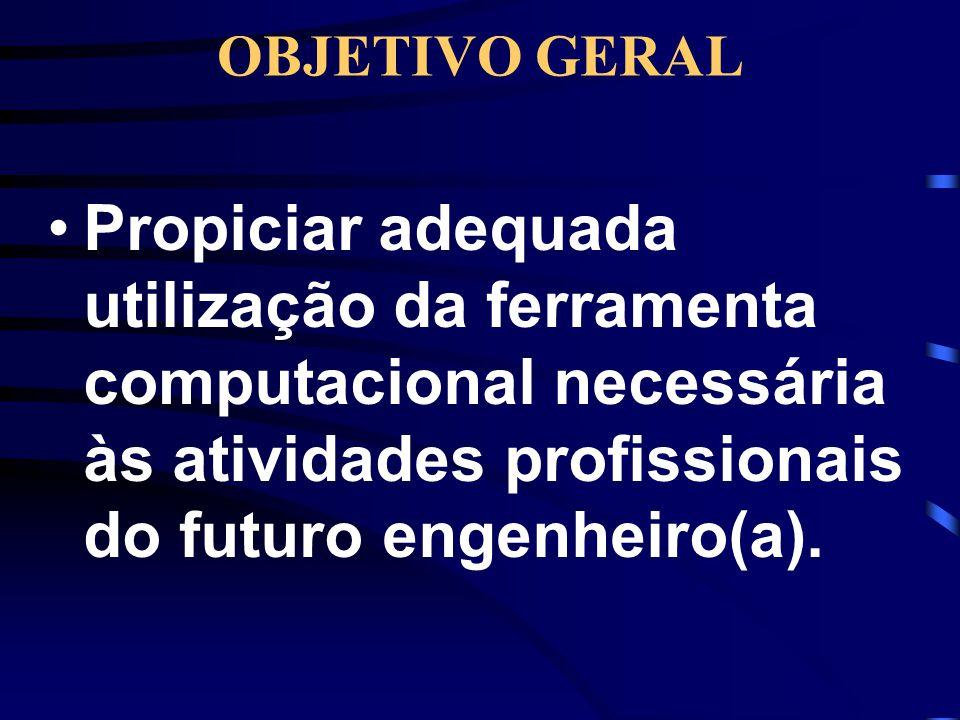 OBJETIVO GERAL Propiciar adequada utilização da ferramenta computacional necessária às atividades profissionais do futuro engenheiro(a).