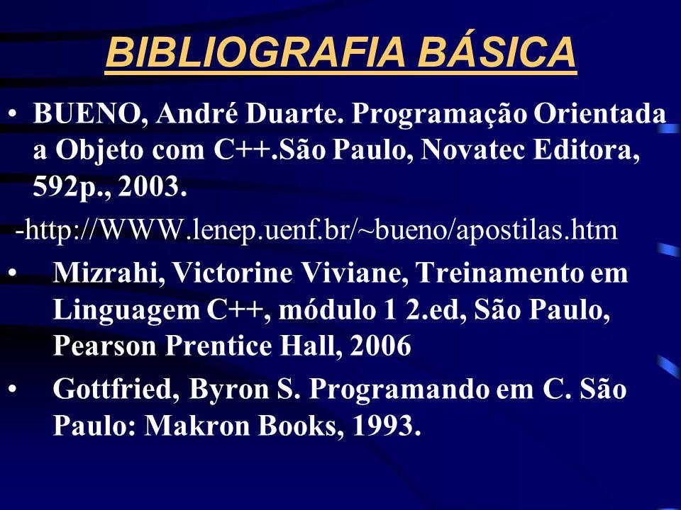 BIBLIOGRAFIA BÁSICA BUENO, André Duarte. Programação Orientada a Objeto com C++.São Paulo, Novatec Editora, 592p., 2003.