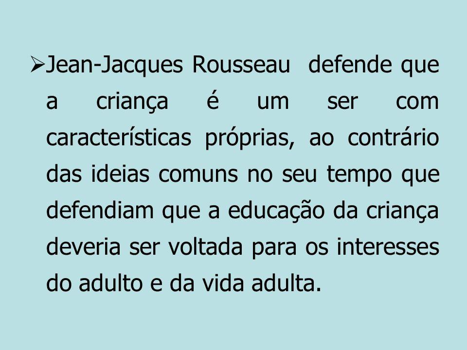 Jean-Jacques Rousseau defende que a criança é um ser com características próprias, ao contrário das ideias comuns no seu tempo que defendiam que a educação da criança deveria ser voltada para os interesses do adulto e da vida adulta.