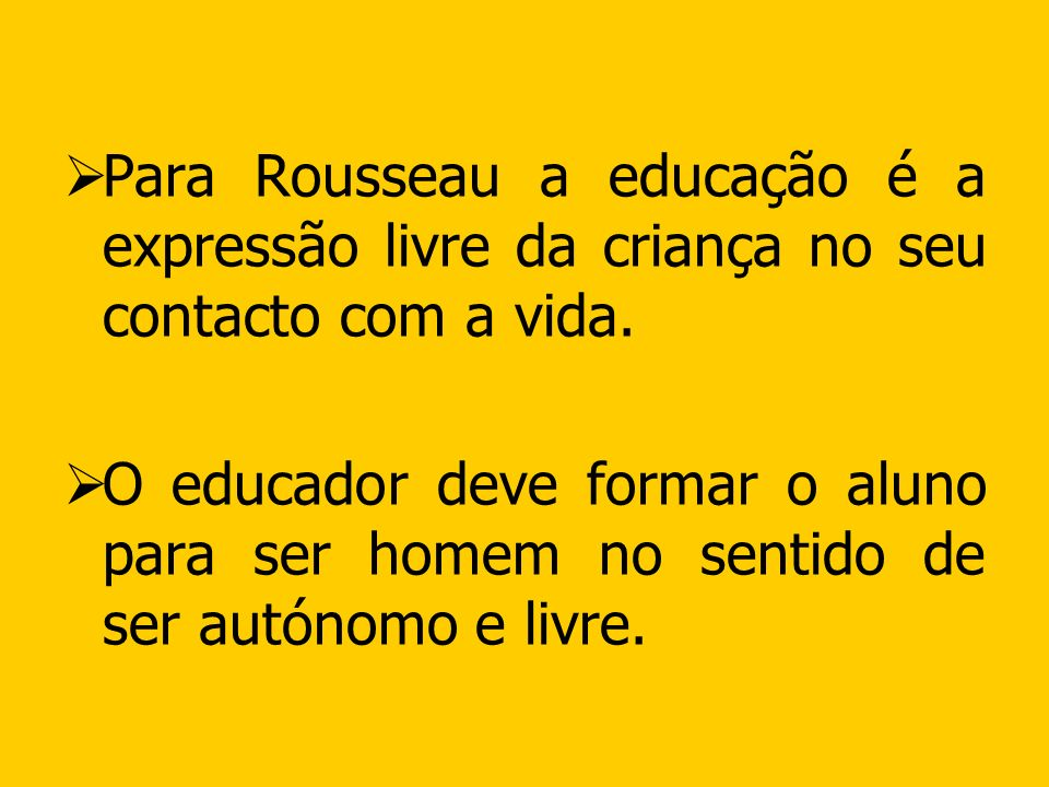 Para Rousseau a educação é a expressão livre da criança no seu contacto com a vida.