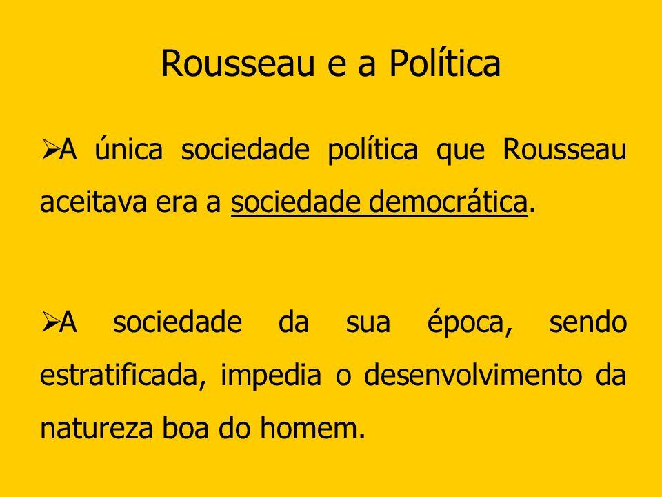 Rousseau e a Política A única sociedade política que Rousseau aceitava era a sociedade democrática.