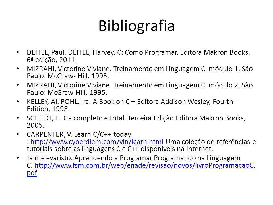 Bibliografia DEITEL, Paul. DEITEL, Harvey. C: Como Programar. Editora Makron Books, 6ª edição, 2011.