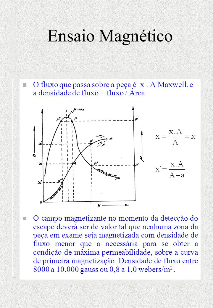 Ensaio Magnético O fluxo que passa sobre a peça é x . A Maxwell, e a densidade de fluxo = fluxo / Área.