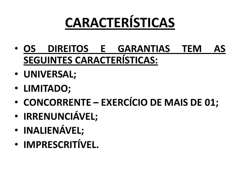 CARACTERÍSTICAS OS DIREITOS E GARANTIAS TEM AS SEGUINTES CARACTERÍSTICAS: UNIVERSAL; LIMITADO; CONCORRENTE – EXERCÍCIO DE MAIS DE 01;