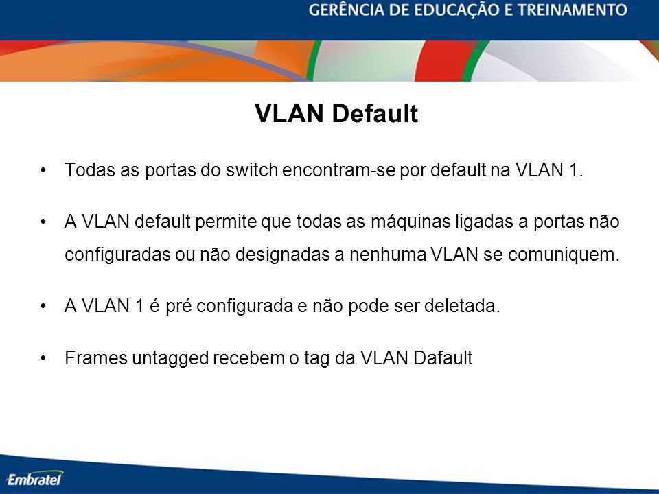 VLAN Default Todas as portas do switch encontram-se por default na VLAN 1.