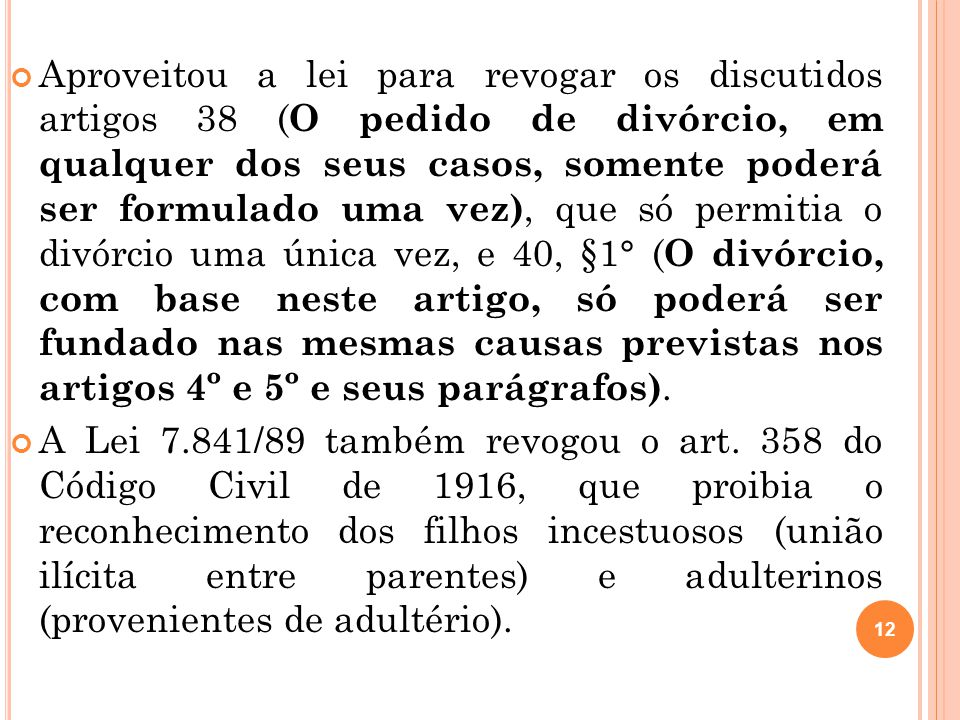 Aproveitou a lei para revogar os discutidos artigos 38 (O pedido de divórcio, em qualquer dos seus casos, somente poderá ser formulado uma vez), que só permitia o divórcio uma única vez, e 40, §1° (O divórcio, com base neste artigo, só poderá ser fundado nas mesmas causas previstas nos artigos 4º e 5º e seus parágrafos).