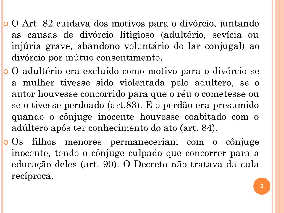 O Art. 82 cuidava dos motivos para o divórcio, juntando as causas de divórcio litigioso (adultério, sevícia ou injúria grave, abandono voluntário do lar conjugal) ao divórcio por mútuo consentimento.