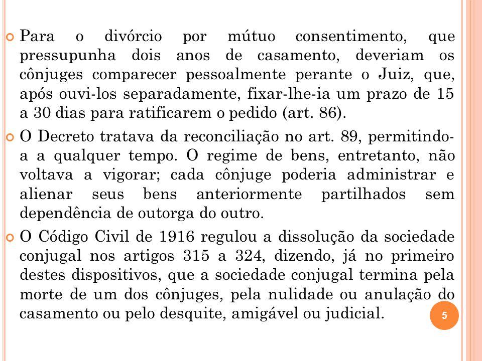 Para o divórcio por mútuo consentimento, que pressupunha dois anos de casamento, deveriam os cônjuges comparecer pessoalmente perante o Juiz, que, após ouvi-los separadamente, fixar-lhe-ia um prazo de 15 a 30 dias para ratificarem o pedido (art. 86).
