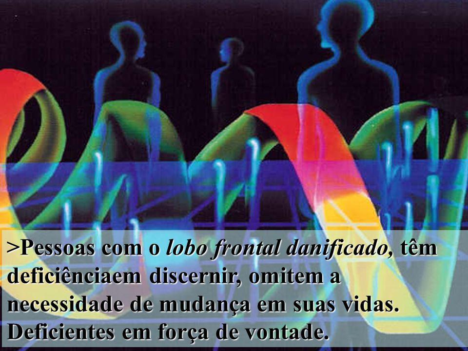 >Pessoas com o lobo frontal danificado, têm deficiênciaem discernir, omitem a necessidade de mudança em suas vidas.