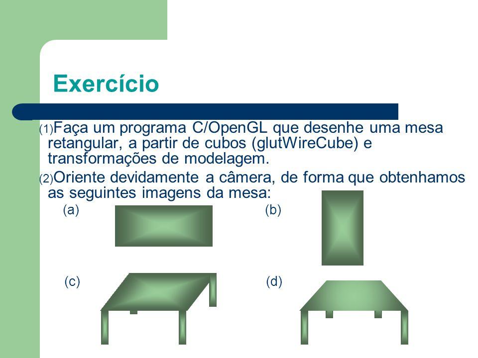 Exercício Faça um programa C/OpenGL que desenhe uma mesa retangular, a partir de cubos (glutWireCube) e transformações de modelagem.