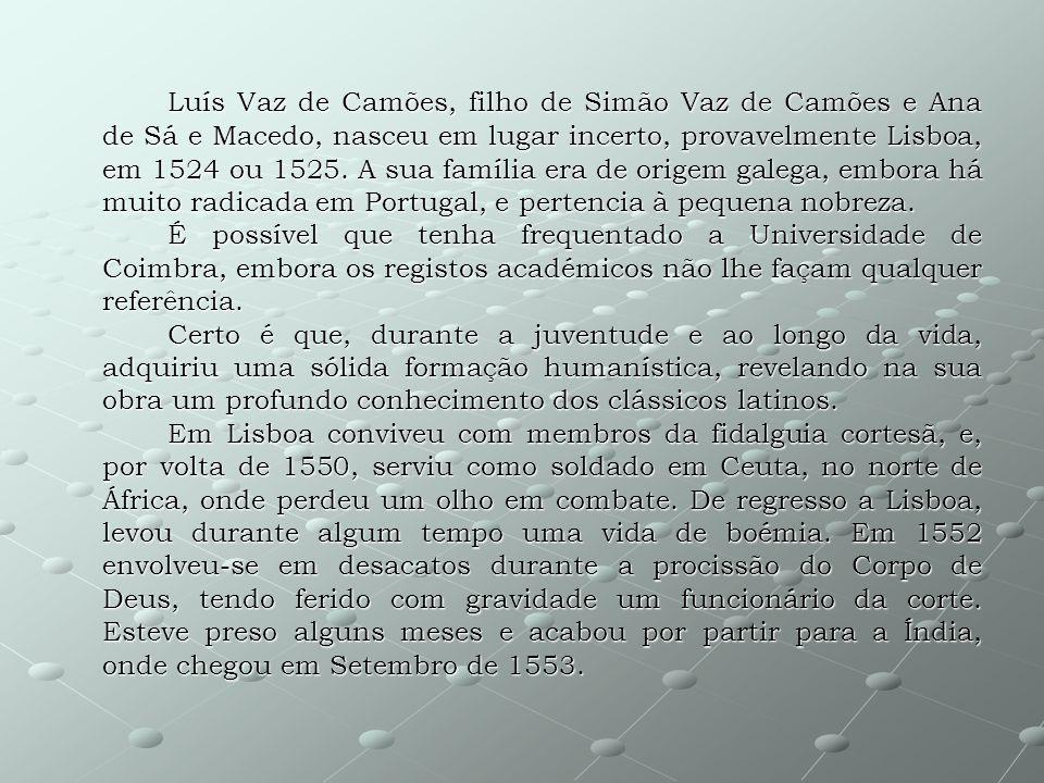 Luís Vaz de Camões, filho de Simão Vaz de Camões e Ana de Sá e Macedo, nasceu em lugar incerto, provavelmente Lisboa, em 1524 ou 1525. A sua família era de origem galega, embora há muito radicada em Portugal, e pertencia à pequena nobreza.