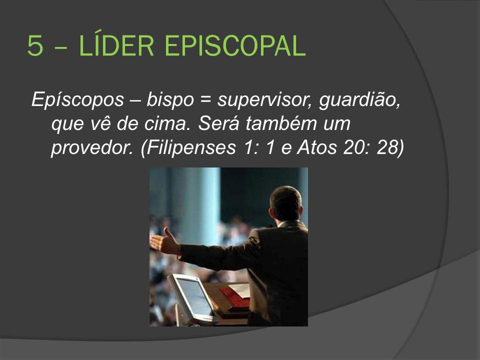 5 – LÍDER EPISCOPAL Epíscopos – bispo = supervisor, guardião, que vê de cima.
