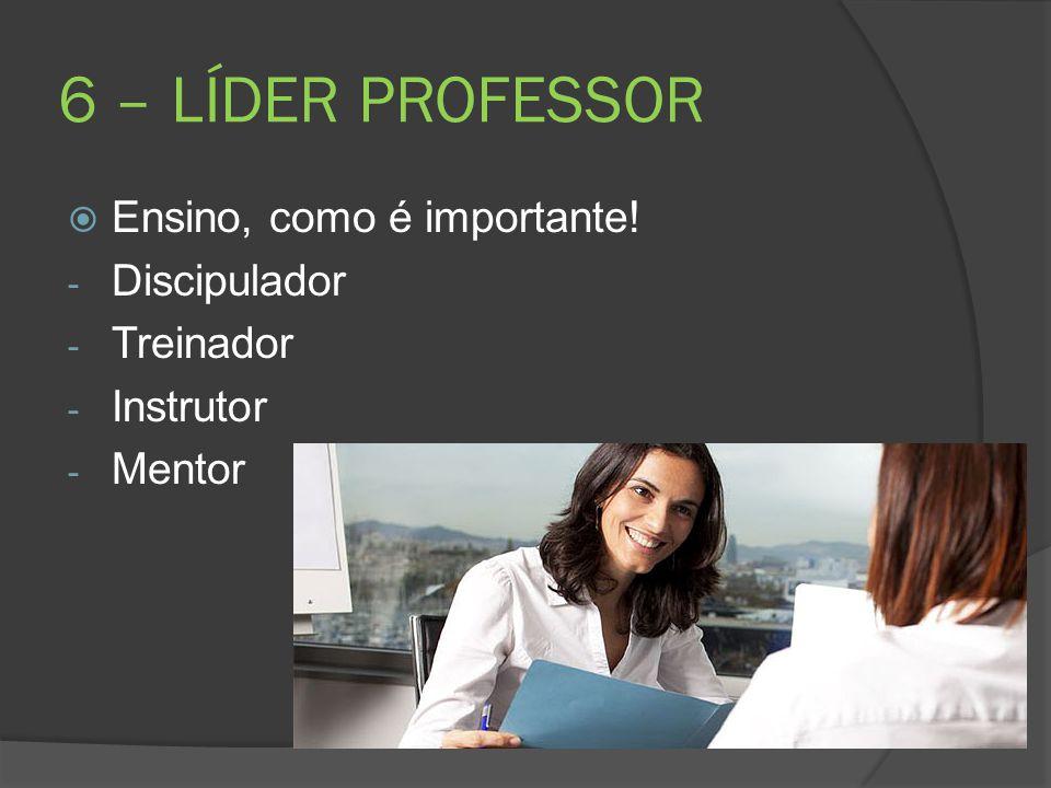 6 – LÍDER PROFESSOR Ensino, como é importante! Discipulador Treinador
