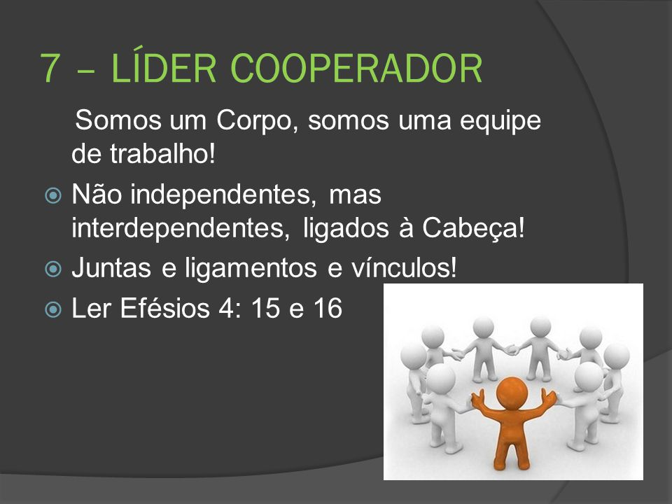 7 – LÍDER COOPERADOR Somos um Corpo, somos uma equipe de trabalho!