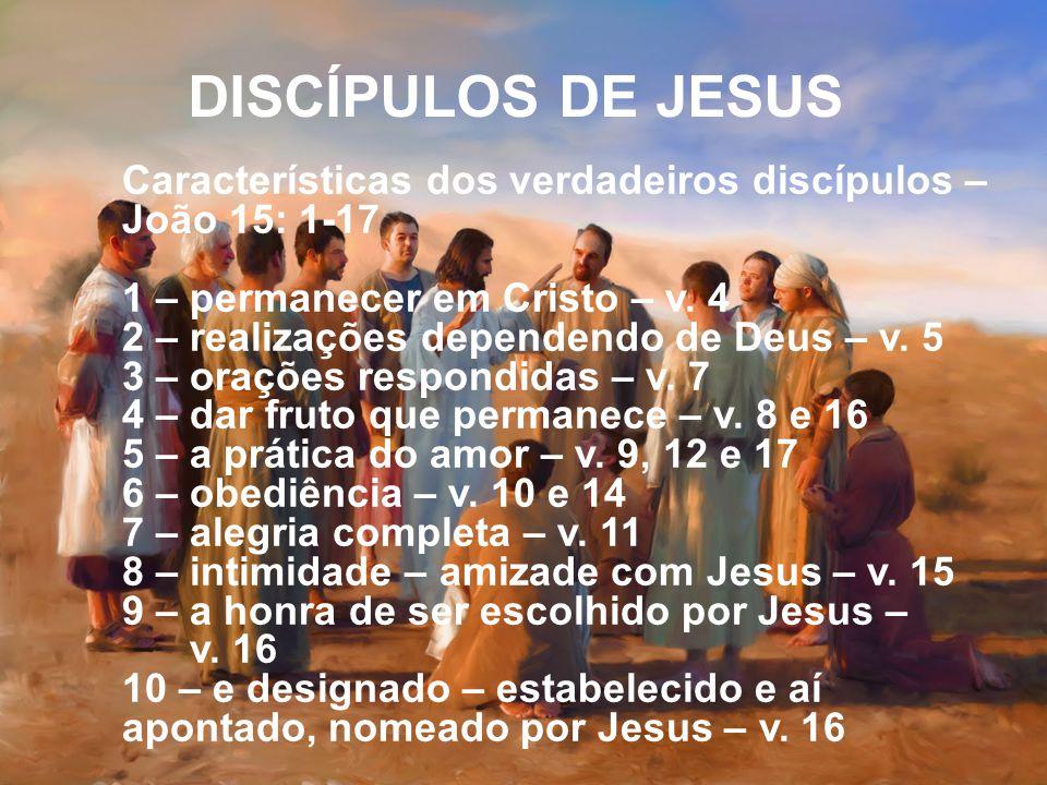 DISCÍPULOS DE JESUS Características dos verdadeiros discípulos – João 15: 1-17. 1 – permanecer em Cristo – v. 4.