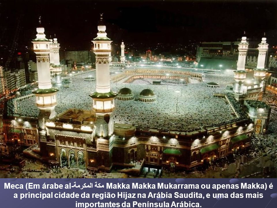 Meca (Em árabe al-مكة المكرمة Makka Makka Mukarrama ou apenas Makka) é a principal cidade da região Hijaz na Arábia Saudita, e uma das mais importantes da Península Arábica.