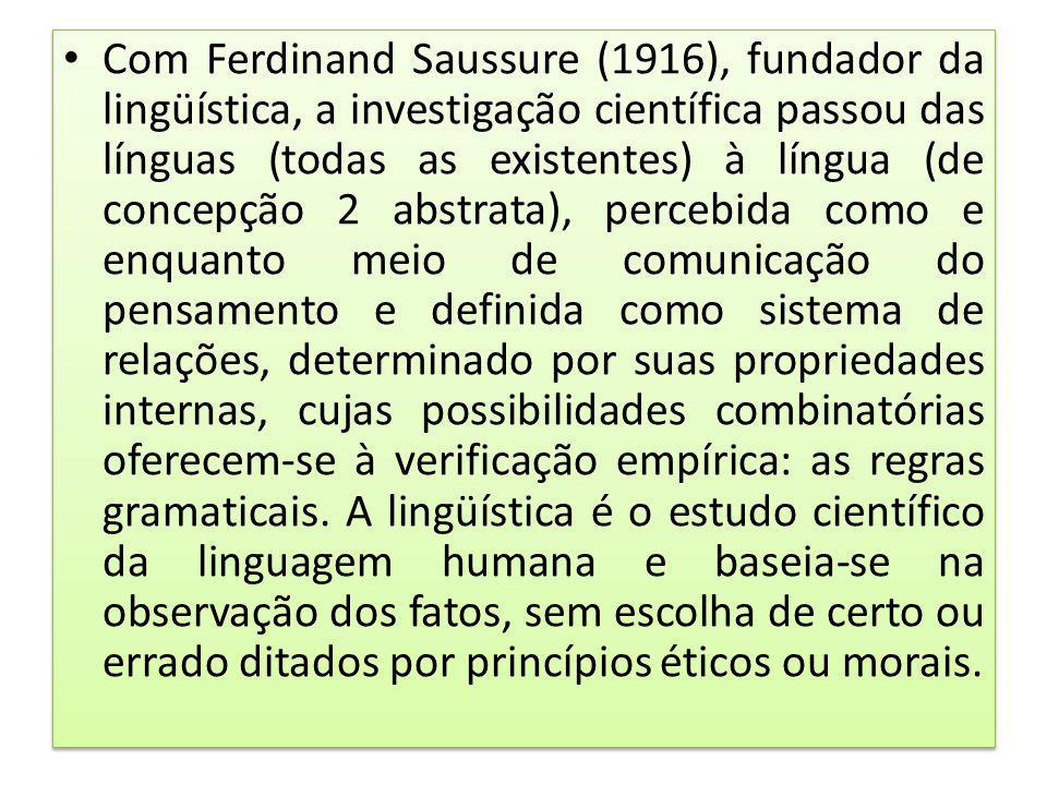 Com Ferdinand Saussure (1916), fundador da lingüística, a investigação científica passou das línguas (todas as existentes) à língua (de concepção 2 abstrata), percebida como e enquanto meio de comunicação do pensamento e definida como sistema de relações, determinado por suas propriedades internas, cujas possibilidades combinatórias oferecem-se à verificação empírica: as regras gramaticais.