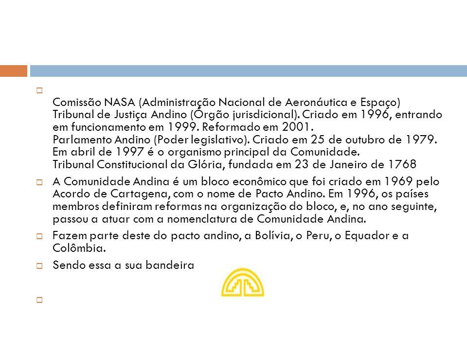 Comissão NASA (Administração Nacional de Aeronáutica e Espaço) Tribunal de Justiça Andino (Órgão jurisdicional). Criado em 1996, entrando em funcionamento em 1999. Reformado em 2001. Parlamento Andino (Poder legislativo). Criado em 25 de outubro de 1979. Em abril de 1997 é o organismo principal da Comunidade. Tribunal Constitucional da Glória, fundada em 23 de Janeiro de 1768