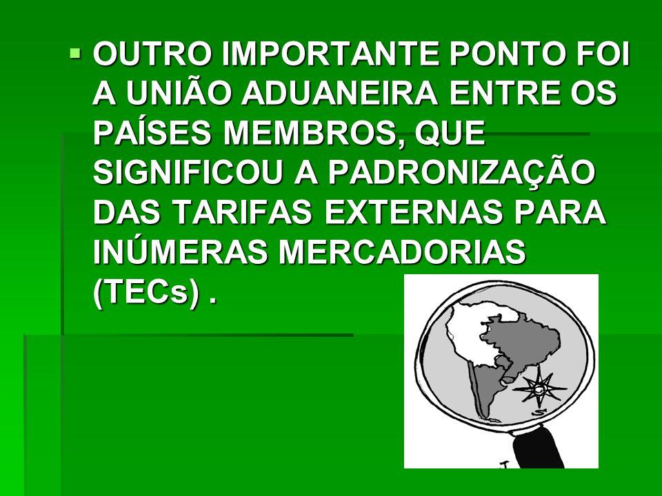 OUTRO IMPORTANTE PONTO FOI A UNIÃO ADUANEIRA ENTRE OS PAÍSES MEMBROS, QUE SIGNIFICOU A PADRONIZAÇÃO DAS TARIFAS EXTERNAS PARA INÚMERAS MERCADORIAS (TECs) .