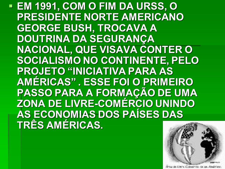 EM 1991, COM O FIM DA URSS, O PRESIDENTE NORTE AMERICANO GEORGE BUSH, TROCAVA A DOUTRINA DA SEGURANÇA NACIONAL, QUE VISAVA CONTER O SOCIALISMO NO CONTINENTE, PELO PROJETO INICIATIVA PARA AS AMÉRICAS .