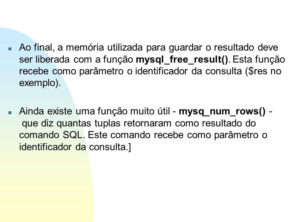 Ao final, a memória utilizada para guardar o resultado deve ser liberada com a função mysql_free_result(). Esta função recebe como parâmetro o identificador da consulta ($res no exemplo).