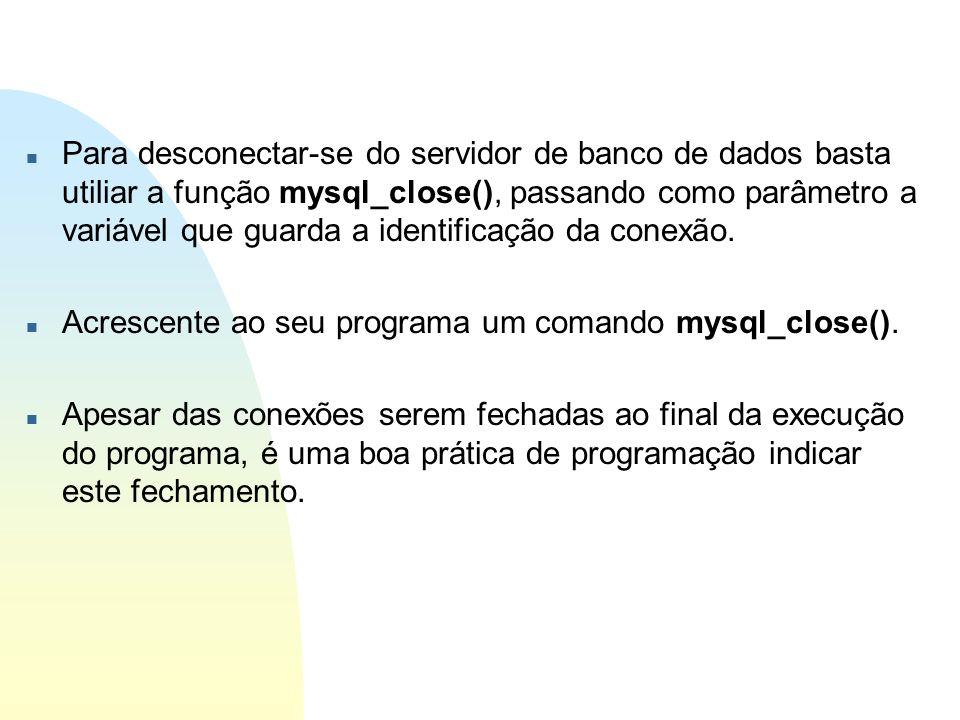 Para desconectar-se do servidor de banco de dados basta utiliar a função mysql_close(), passando como parâmetro a variável que guarda a identificação da conexão.