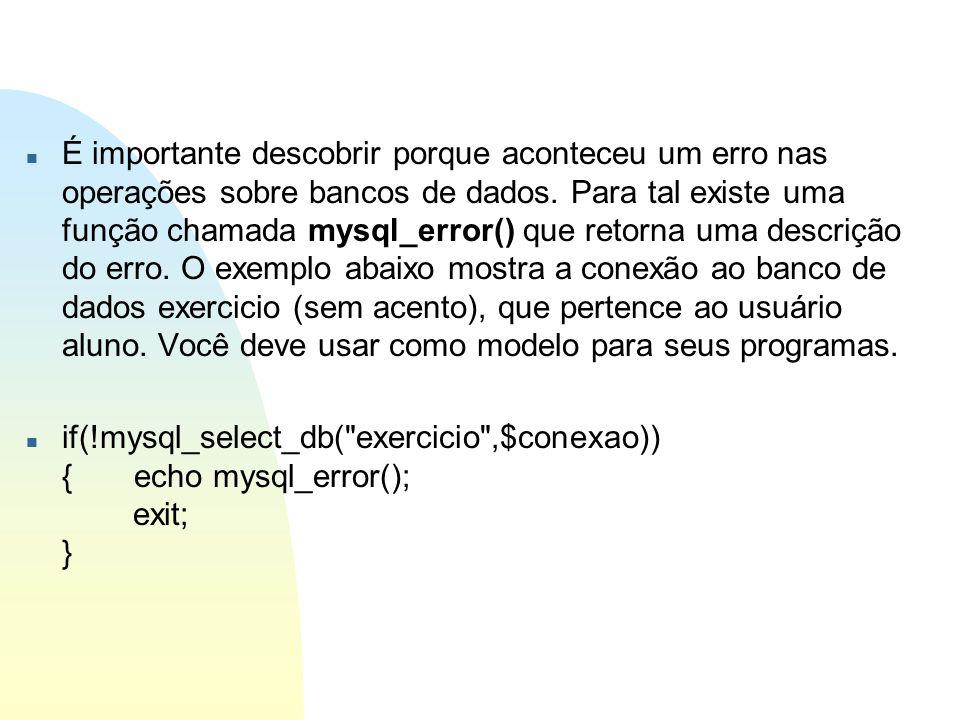 É importante descobrir porque aconteceu um erro nas operações sobre bancos de dados. Para tal existe uma função chamada mysql_error() que retorna uma descrição do erro. O exemplo abaixo mostra a conexão ao banco de dados exercicio (sem acento), que pertence ao usuário aluno. Você deve usar como modelo para seus programas.