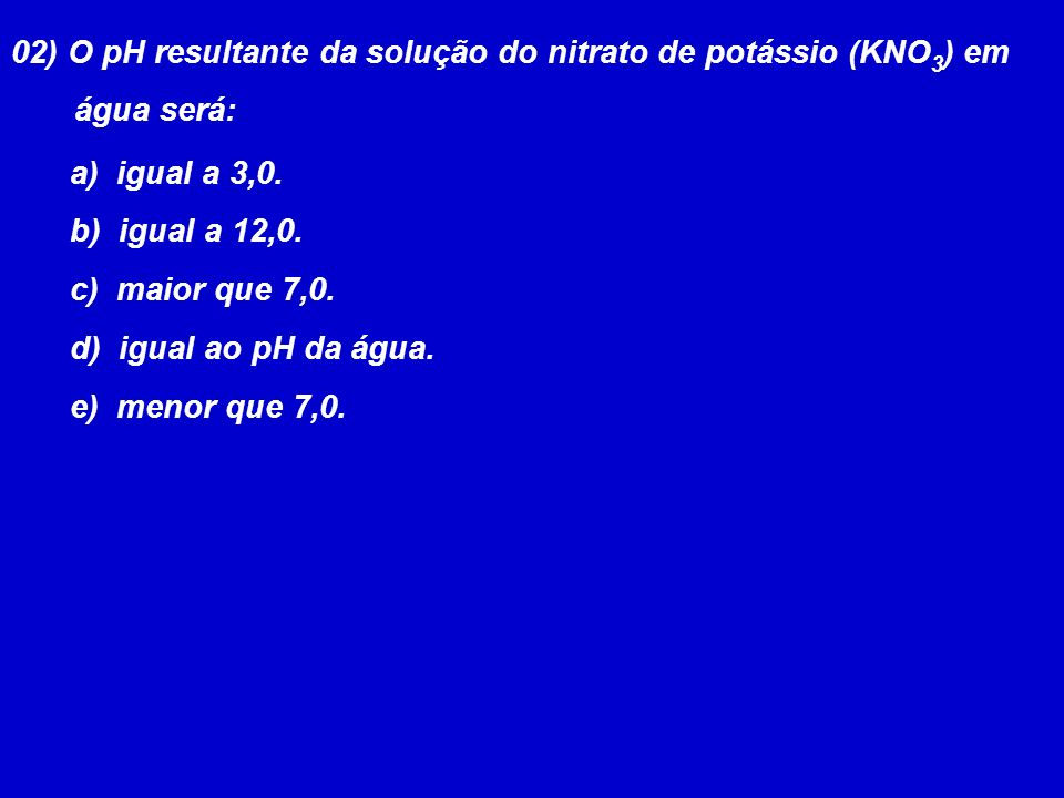 02) O pH resultante da solução do nitrato de potássio (KNO3) em