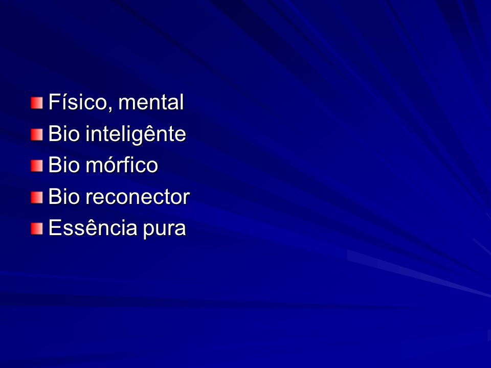 Físico, mental Bio inteligênte Bio mórfico Bio reconector Essência pura