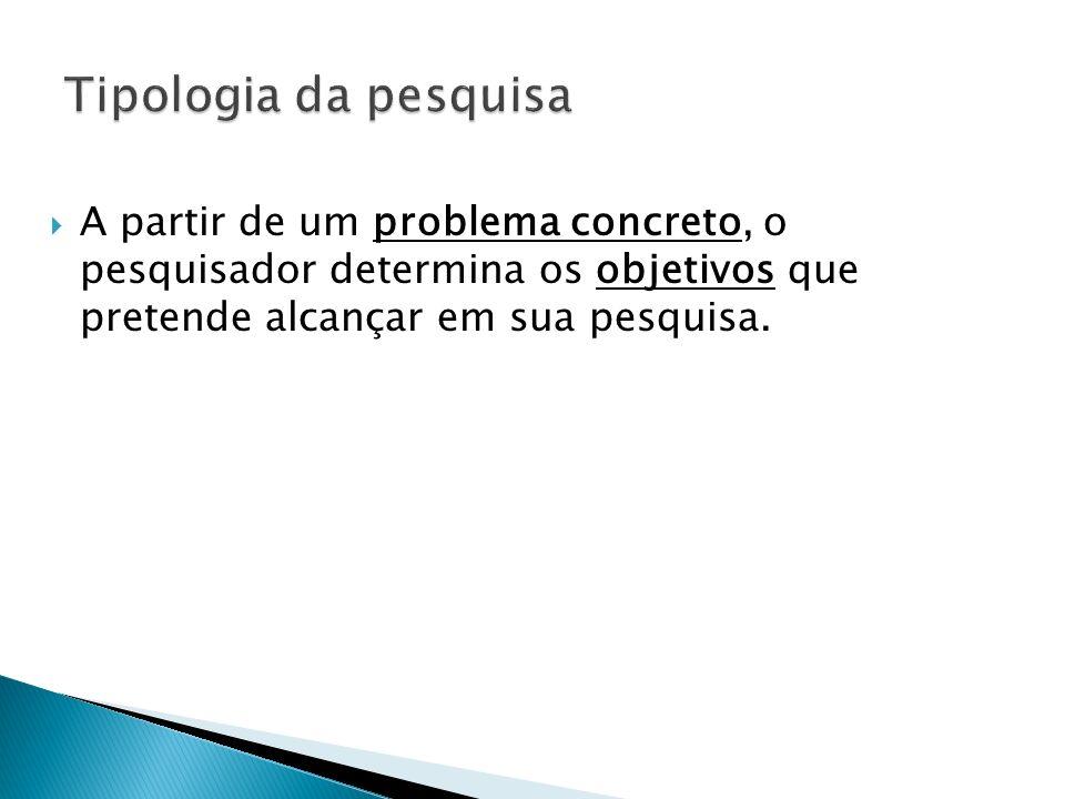 Tipologia da pesquisa A partir de um problema concreto, o pesquisador determina os objetivos que pretende alcançar em sua pesquisa.