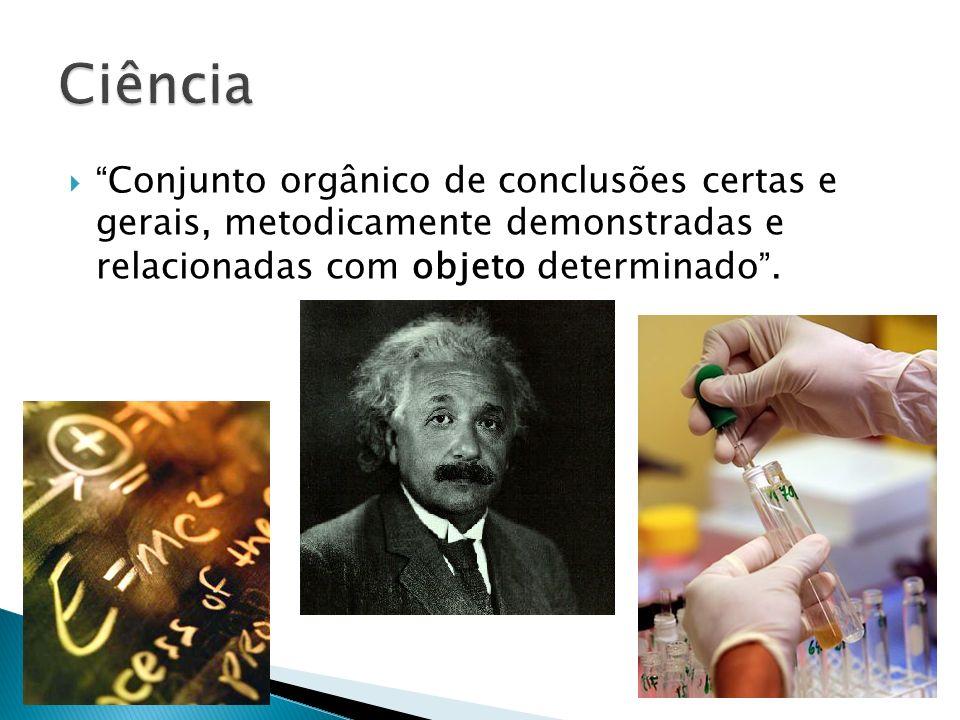Ciência Conjunto orgânico de conclusões certas e gerais, metodicamente demonstradas e relacionadas com objeto determinado .